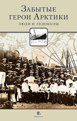 Никита Кузнецов - Забытые герои Арктики. Люди и ледоколы