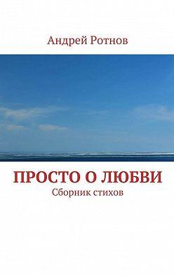 Андрей Ротнов - Просто олюбви. Сборник стихов