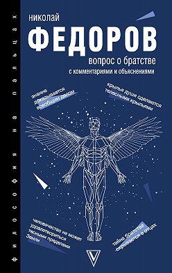 Николай Федоров - Вопрос о братстве. С комментариями и объяснениями