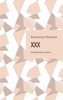 Валентин Рузанов - XXX. Аморальное порно