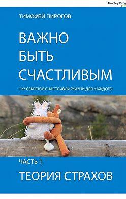 Тимофей Пирогов - Важно быть счастливым. Часть1. Теория страхов