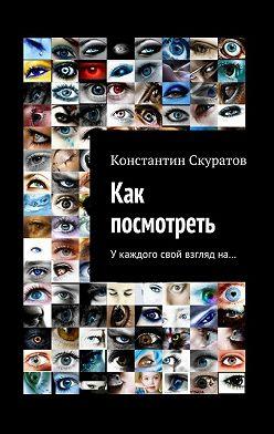 Константин Скуратов - Как посмотреть