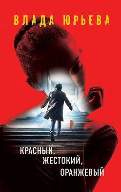 Влада Юрьева - Красный, жестокий, оранжевый