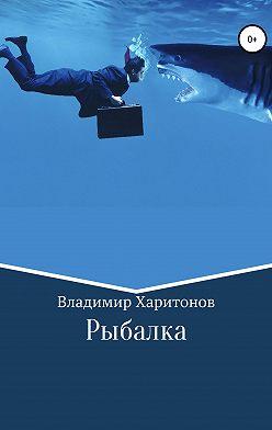 Владимир Харитонов - Рыбалка