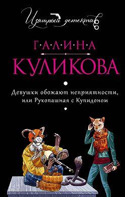 Галина Куликова - Девушки обожают неприятности, или Рукопашная с купидоном