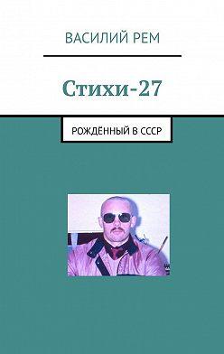 Василий Рем - Стихи-27. Рождённый вСССР