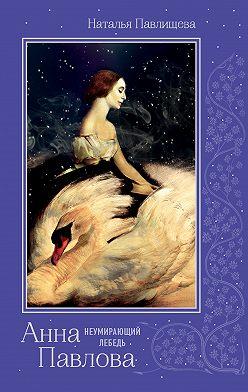 Наталья Павлищева - Анна Павлова. «Неумирающий лебедь»