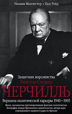 Уильям Манчестер - Уинстон Спенсер Черчилль. Защитник королевства. Вершина политической карьеры. 1940–1965