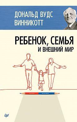 Дональд Винникотт - Ребенок, семья и внешний мир