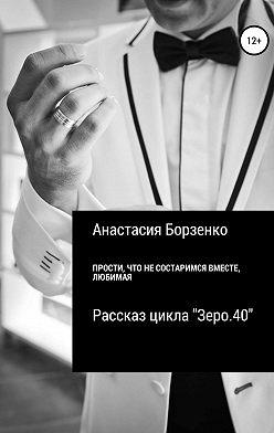 Анастасия Борзенко - Прости, что не состаримся вместе, любимая