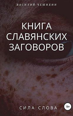 Василий Чешихин - Книга славянских заговоров