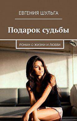 Евгения Шульга - Подарок судьбы. Роман о жизни и любви
