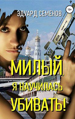 Эдуард Семенов - Милый, я научилась убивать!