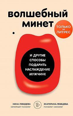 Екатерина Лебедева - Волшебный минет и другие способы подарить наслаждение мужчине