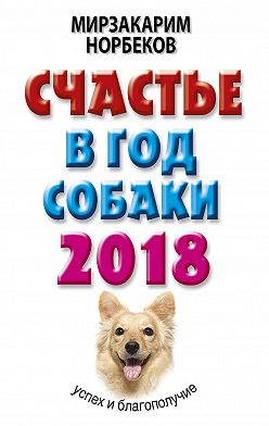 Мирзакарим Норбеков - Счастье в год Собаки. Успех и благополучие в 2018 году