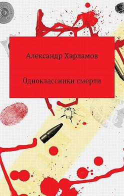 Александр Харламов - Одноклассники смерти
