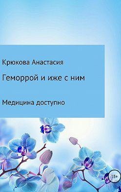Анастасия Крюкова - Геморрой и иже с ним. Медицина доступно