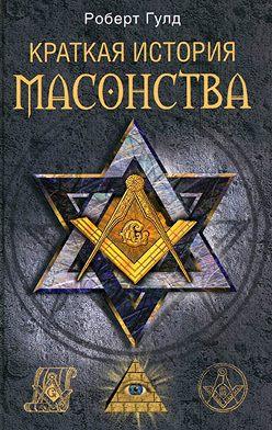 Роберт Гулд - Краткая история масонства