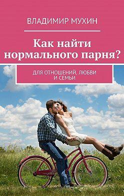 Владимир Мухин - Как найти нормального парня? Для отношений, любви и семьи