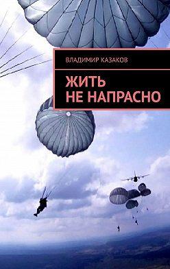 Владимир Казаков - Жить не напрасно