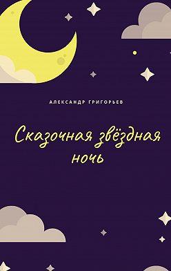 Александр Григорьев - Сказочная звёзднаяночь. Сказка