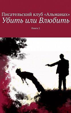 Алия Латыйпова - Убить илиВлюбить. Книга 2