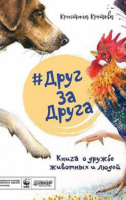 Кристина Кретова - #ДругЗаДруга. Книга о дружбе животных и людей