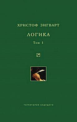 Христоф Зигварт - Логика. Том 1. Учение о суждении, понятии и выводе
