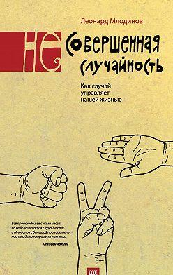 Леонард Млодинов - (Не)совершенная случайность. Как случай управляет нашей жизнью