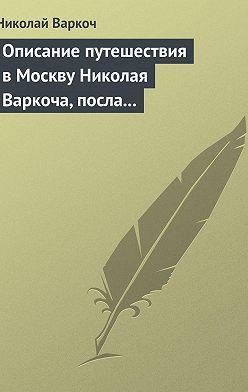 Николай Варкоч - Описание путешествия вМоскву Николая Варкоча, посла Римского императора, в1593году