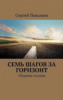 Сергей Поваляев - Семь шагов за горизонт. Сборник поэзии