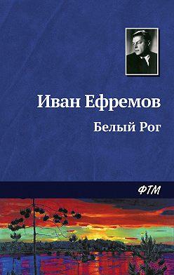 Иван Ефремов - Белый Рог