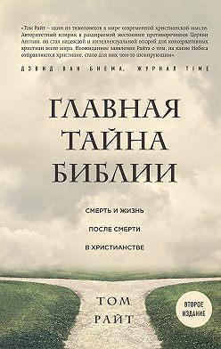 Том Райт - Главная тайна Библии. Смерть и жизнь после смерти в христианстве