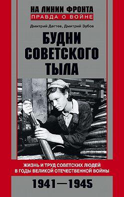 Дмитрий Дёгтев - Будни советского тыла. Жизнь и труд советских людей в годы Великой Отечественной Войны. 1941–1945