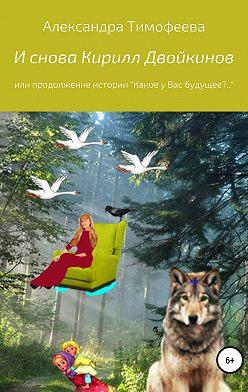 Александра Тимофеева - И снова Кирилл Двойкинов, или Продолжение истории