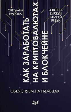 Андрей Рябых - Как заработать на криптовалютах и блокчейне. Объясняем на пальцах