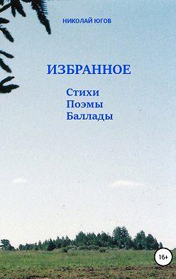 Николай Югов - Избранное. Стихи, поэмы, баллады