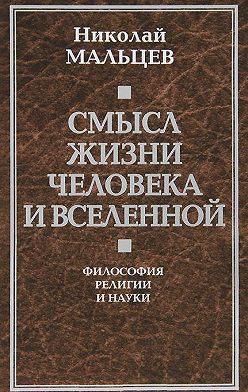 Николай Мальцев - Смысл жизни человека и вселенной. Философия религии и науки