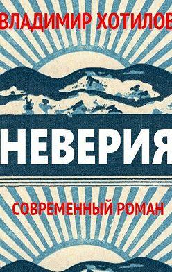 Владимир Хотилов - Неверия. Современный роман