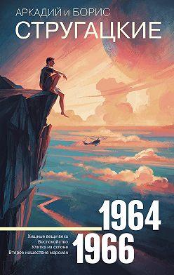 Аркадий и Борис Стругацкие - Собрание сочинений. Том 4. 1964–1966
