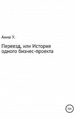 Анна Удовикова - Переезд, или История одного бизнес-проекта
