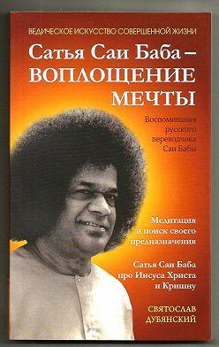 Святослав Дубянский - Сатья Саи Баба – Воплощение Мечты