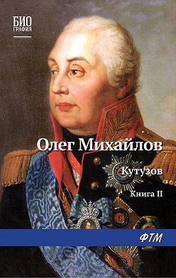 Олег Михайлов - Кутузов. Книга 2. Сей идол северных дружин