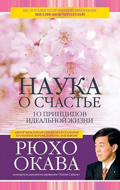 Рюхо Окава - Наука о счастье. 10 принципов идеальной жизни