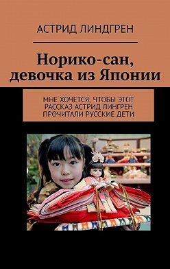 Астрид Линдгрен - Норико-сан, девочка изЯпонии. Мне хочется, чтобы этот рассказ Астрид Лингрен прочитали русские дети