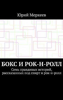 Юрий Меркеев - Бокс и рок-н-ролл. Семь правдивых историй, рассказанных под спирт и рок-н-ролл