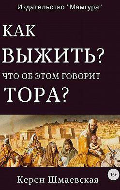 Керен Шмаевская - Как выжить? Что об этом говорит Тора?