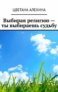 Цветана Алехина - Выбирая религию– ты выбираешь судьбу