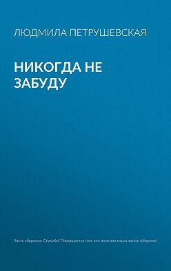 Людмила Петрушевская - Никогда не забуду