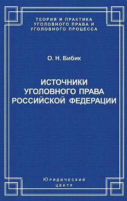 Олег Бибик - Источники уголовного права Российской Федерации
